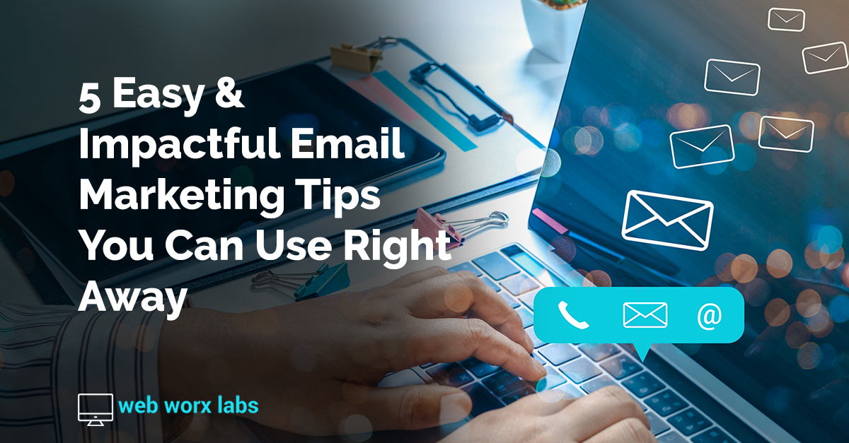 5 Easy & Impactful Email Marketing Tips You Can Use Right Away